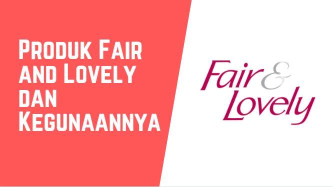 Inilah 9 Macam-macam Fair and Lovely dan Kegunaannya